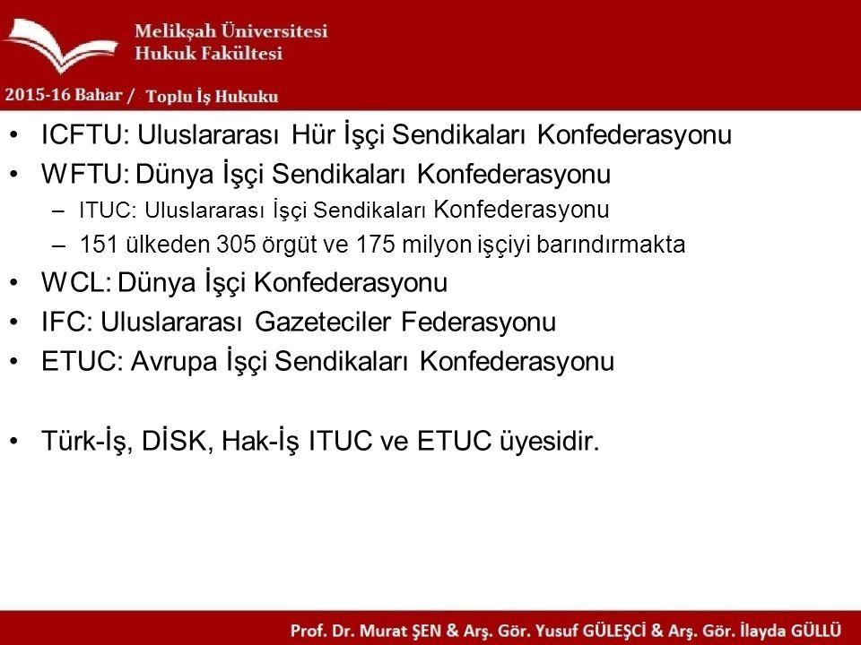 ICFTU: Uluslararası Hür İşçi Sendikaları Konfederasyonu WFTU: Dünya İşçi Sendikaları Konfederasyonu –ITUC: Uluslararası İşçi Sendikaları Konfederasyonu –151 ülkeden 305 örgüt ve 175 milyon işçiyi barındırmakta WCL: Dünya İşçi Konfederasyonu IFC: Uluslararası Gazeteciler Federasyonu ETUC: Avrupa İşçi Sendikaları Konfederasyonu Türk-İş, DİSK, Hak-İş ITUC ve ETUC üyesidir.