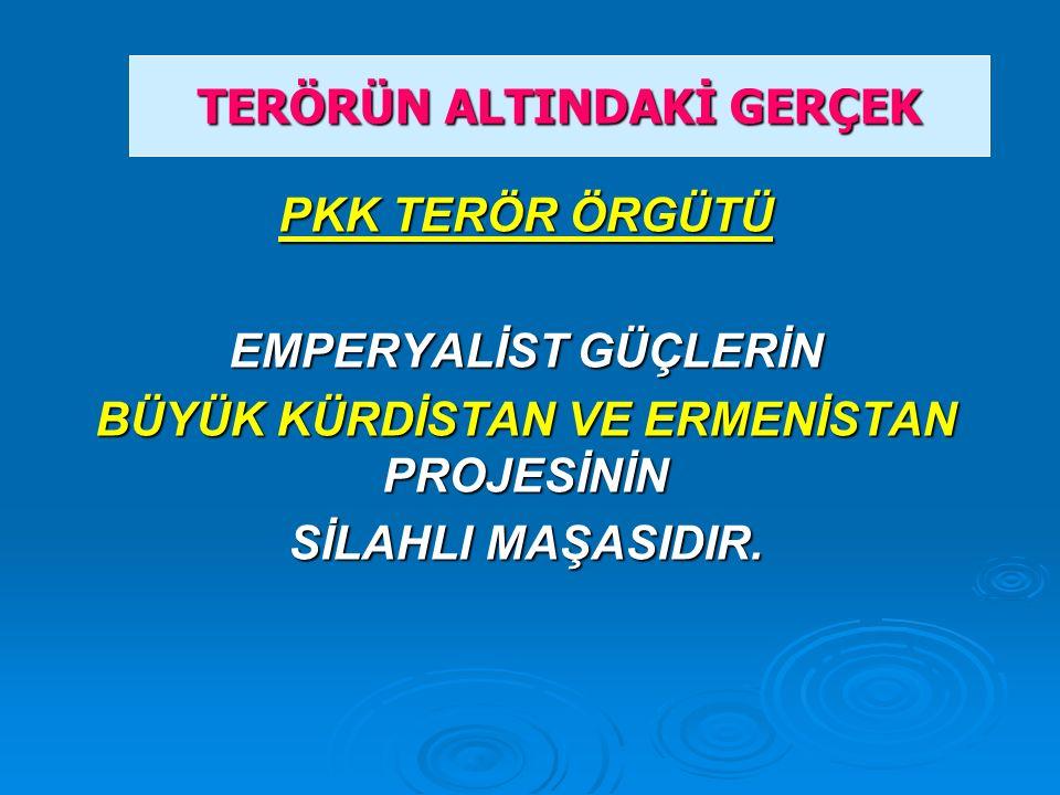PKK TERÖR ÖRGÜTÜ EMPERYALİST GÜÇLERİN BÜYÜK KÜRDİSTAN VE ERMENİSTAN PROJESİNİN SİLAHLI MAŞASIDIR. TERÖRÜN ALTINDAKİ GERÇEK