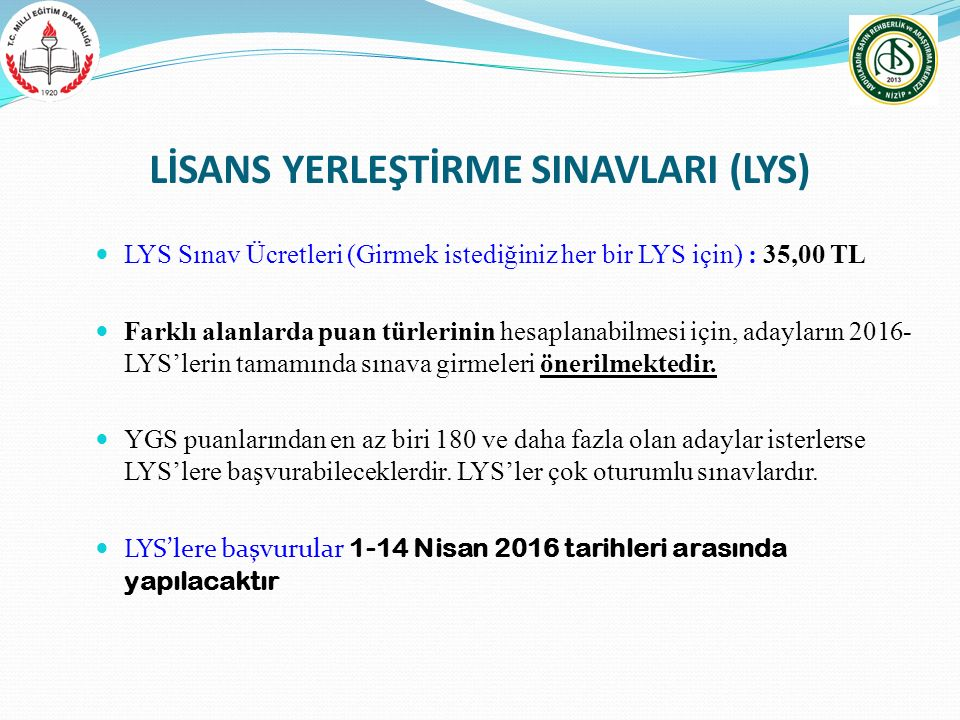 LİSANS YERLEŞTİRME SINAVLARI (LYS) LYS Sınav Ücretleri (Girmek istediğiniz her bir LYS için) : 35,00 TL Farklı alanlarda puan türlerinin hesaplanabilm