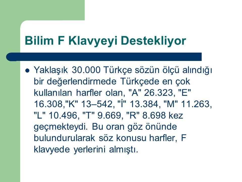 Bilim F Klavyeyi Destekliyor Yaklaşık 30.000 Türkçe sözün ölçü alındığı bir değerlendirmede Türkçede en çok kullanılan harfler olan, A 26.323, E 16.308, K 13–542, İ 13.384, M 11.263, L 10.496, T 9.669, R 8.698 kez geçmekteydi.