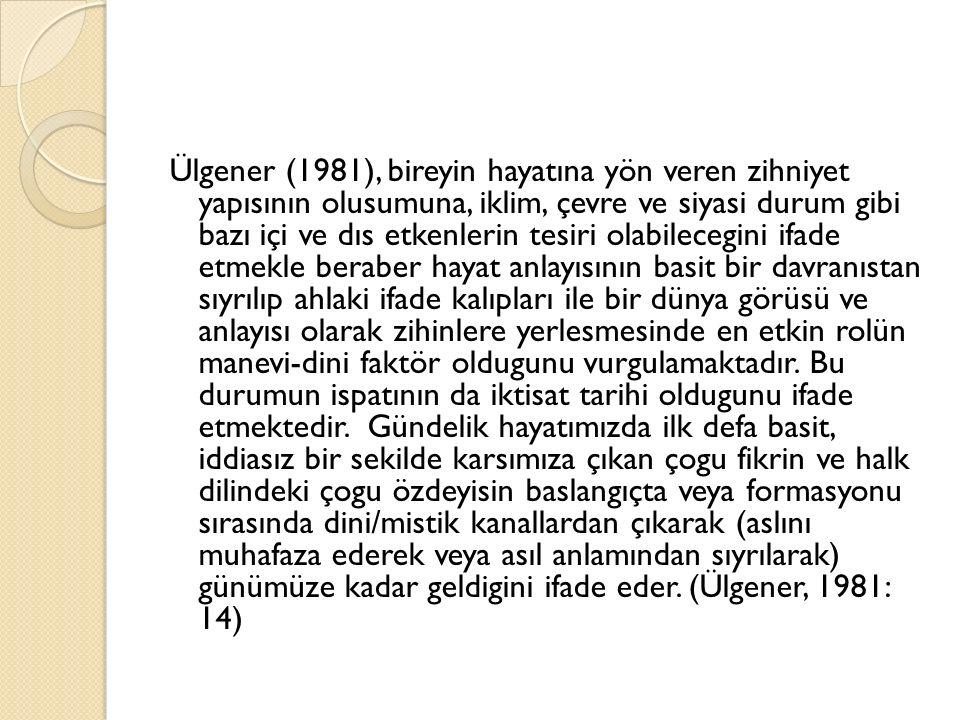 Ülgener (1981), bireyin hayatına yön veren zihniyet yapısının olusumuna, iklim, çevre ve siyasi durum gibi bazı içi ve dıs etkenlerin tesiri olabilece