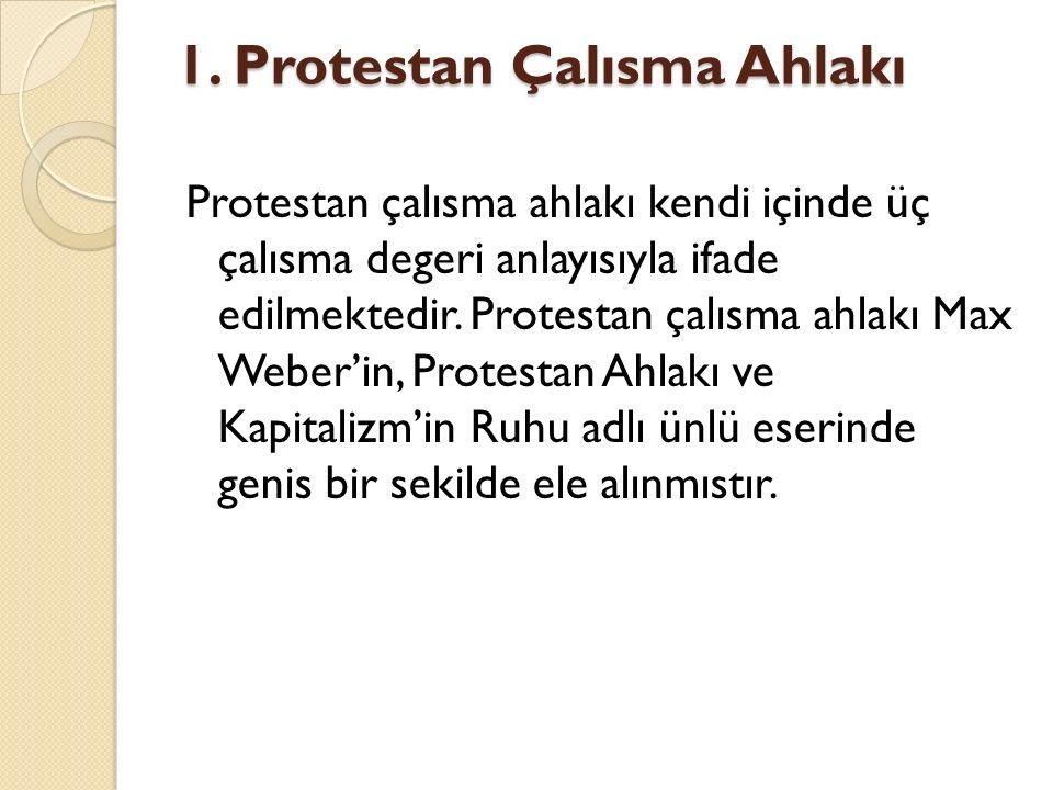 1. Protestan Çalısma Ahlakı Protestan çalısma ahlakı kendi içinde üç çalısma degeri anlayısıyla ifade edilmektedir. Protestan çalısma ahlakı Max Weber