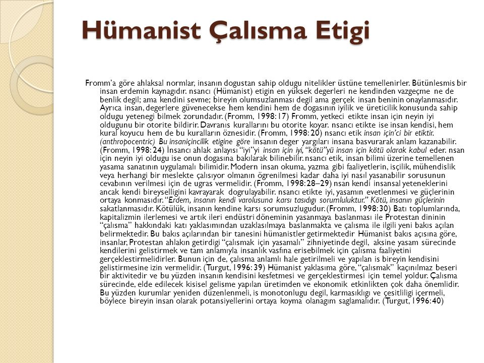 Hümanist Çalısma Etigi Fromm'a göre ahlaksal normlar, insanın dogustan sahip oldugu nitelikler üstüne temellenirler. Bütünlesmis bir insan erdemin kay