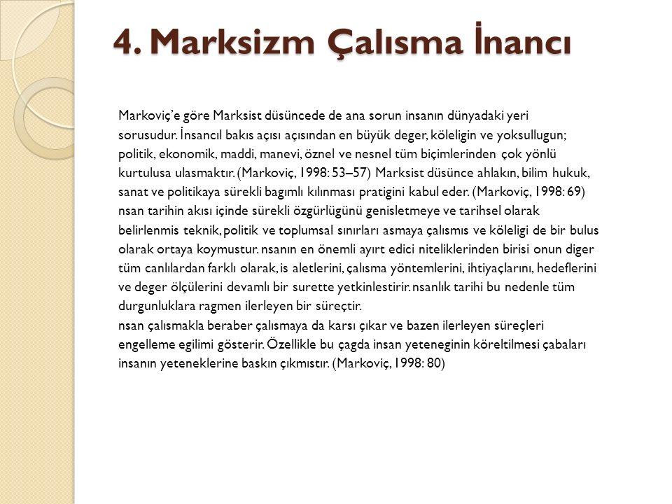 4. Marksizm Çalısma İ nancı Markoviç'e göre Marksist düsüncede de ana sorun insanın dünyadaki yeri sorusudur. İ nsancıl bakıs açısı açısından en büyük