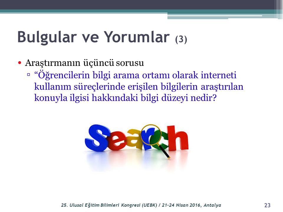 """Bulgular ve Yorumlar (3) Araştırmanın üçüncü sorusu ▫ """"Öğrencilerin bilgi arama ortamı olarak interneti kullanım süreçlerinde erişilen bilgilerin araş"""