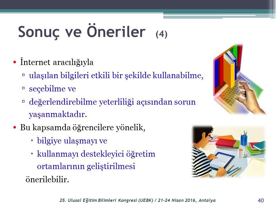 Sonuç ve Öneriler (4) İnternet aracılığıyla ▫ ulaşılan bilgileri etkili bir şekilde kullanabilme, ▫ seçebilme ve ▫ değerlendirebilme yeterliliği açısı