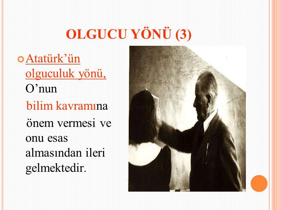 OLGUCU YÖNÜ (3) Atatürk'ün olguculuk yönü, O'nun bilim kavramına önem vermesi ve onu esas almasından ileri gelmektedir.