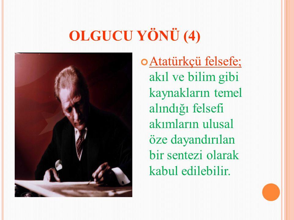 OLGUCU YÖNÜ (4) Atatürkçü felsefe; akıl ve bilim gibi kaynakların temel alındığı felsefi akımların ulusal öze dayandırılan bir sentezi olarak kabul edilebilir.