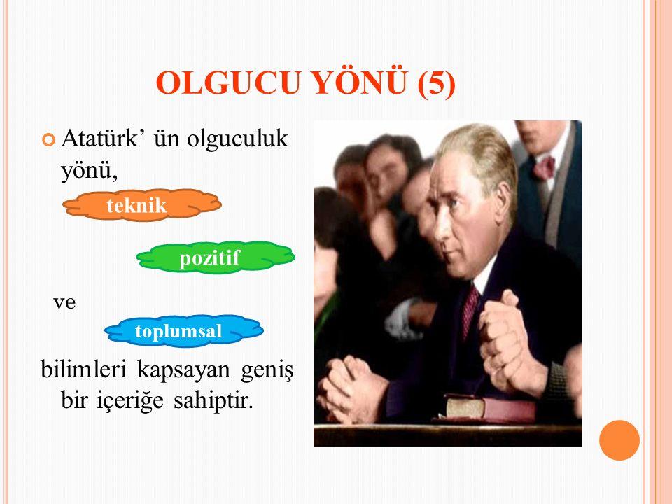 OLGUCU YÖNÜ (5) Atatürk' ün olguculuk yönü, ve bilimleri kapsayan geniş bir içeriğe sahiptir. teknik pozitif toplumsal