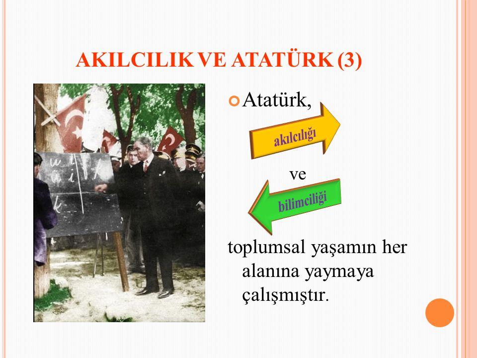 AKILCILIK VE ATATÜRK (3) Atatürk, ve toplumsal yaşamın her alanına yaymaya çalışmıştır.
