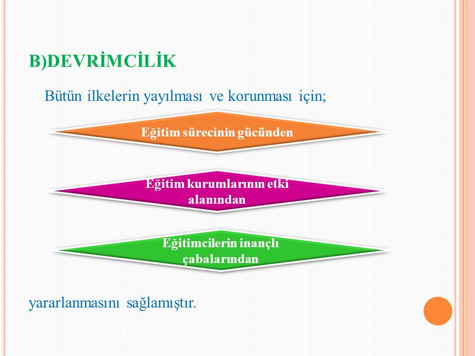 B)DEVRİMCİLİK Bütün ilkelerin yayılması ve korunması için; yararlanmasını sağlamıştır. Eğitim sürecinin gücünden Eğitim kurumlarının etki alanından Eğ