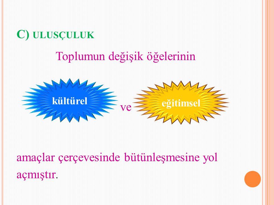 C) ULUSÇULUK Toplumun değişik öğelerinin ve amaçlar çerçevesinde bütünleşmesine yol açmıştır. kültürel eğitimsel