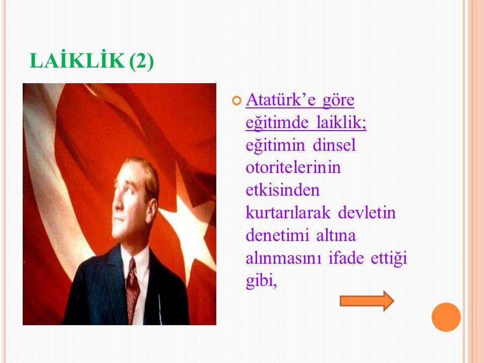 LAİKLİK (2) Atatürk'e göre eğitimde laiklik; eğitimin dinsel otoritelerinin etkisinden kurtarılarak devletin denetimi altına alınmasını ifade ettiği gibi,