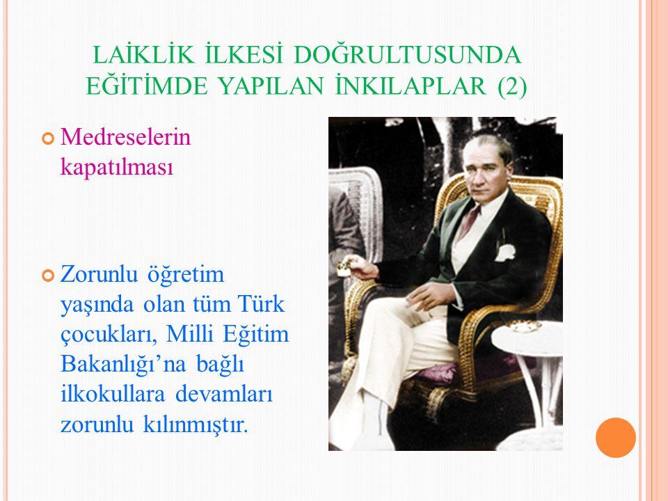 LAİKLİK İLKESİ DOĞRULTUSUNDA EĞİTİMDE YAPILAN İNKILAPLAR (2) Medreselerin kapatılması Zorunlu öğretim yaşında olan tüm Türk çocukları, Milli Eğitim Ba