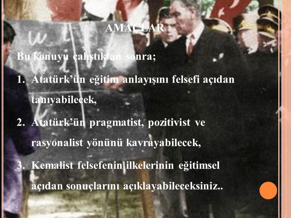 AMAÇLAR Bu konuyu çalıştıktan sonra; 1.Atatürk'ün eğitim anlayışını felsefi açıdan tanıyabilecek, 2.Atatürk'ün pragmatist, pozitivist ve rasyonalist yönünü kavrayabilecek, 3.Kemalist felsefenin ilkelerinin eğitimsel açıdan sonuçlarını açıklayabileceksiniz..