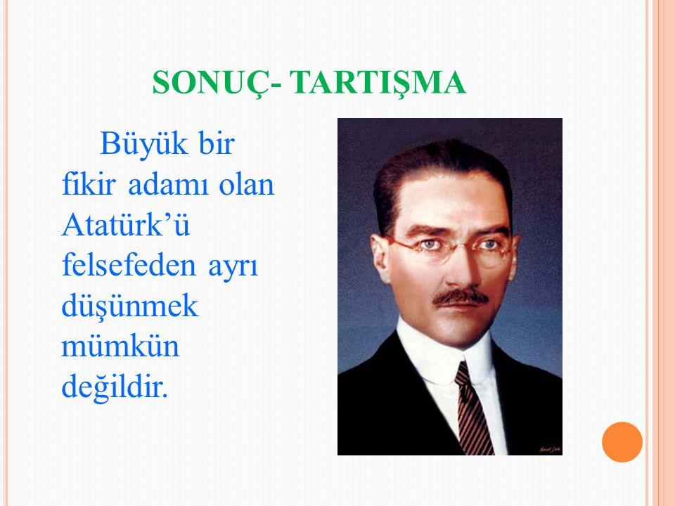 SONUÇ- TARTIŞMA Büyük bir fikir adamı olan Atatürk'ü felsefeden ayrı düşünmek mümkün değildir.