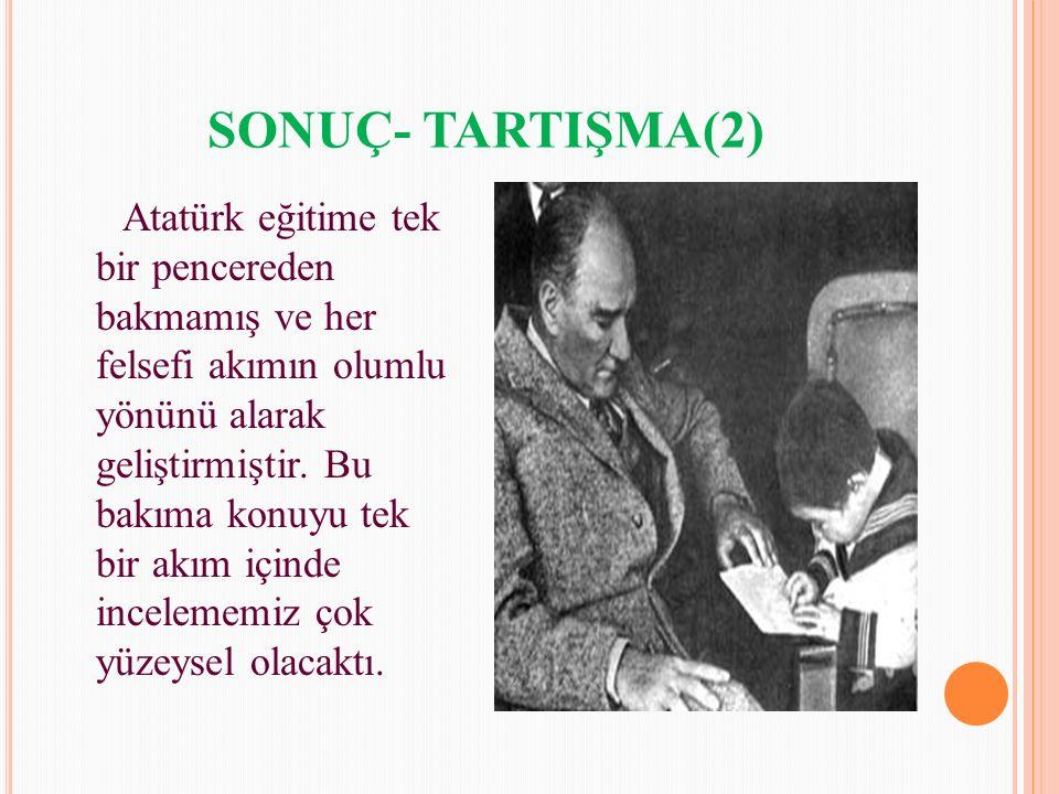 SONUÇ- TARTIŞMA(2) Atatürk eğitime tek bir pencereden bakmamış ve her felsefi akımın olumlu yönünü alarak geliştirmiştir. Bu bakıma konuyu tek bir akı