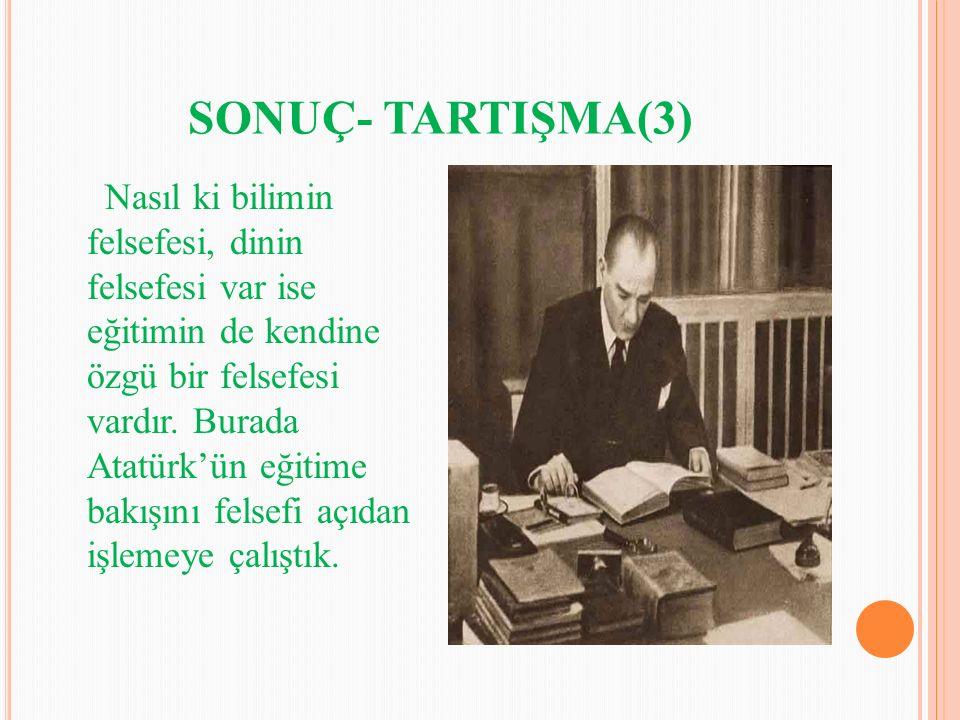 SONUÇ- TARTIŞMA(3) Nasıl ki bilimin felsefesi, dinin felsefesi var ise eğitimin de kendine özgü bir felsefesi vardır. Burada Atatürk'ün eğitime bakışı