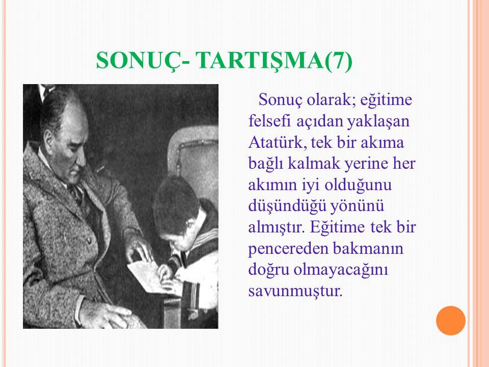 SONUÇ- TARTIŞMA(7) Sonuç olarak; eğitime felsefi açıdan yaklaşan Atatürk, tek bir akıma bağlı kalmak yerine her akımın iyi olduğunu düşündüğü yönünü a
