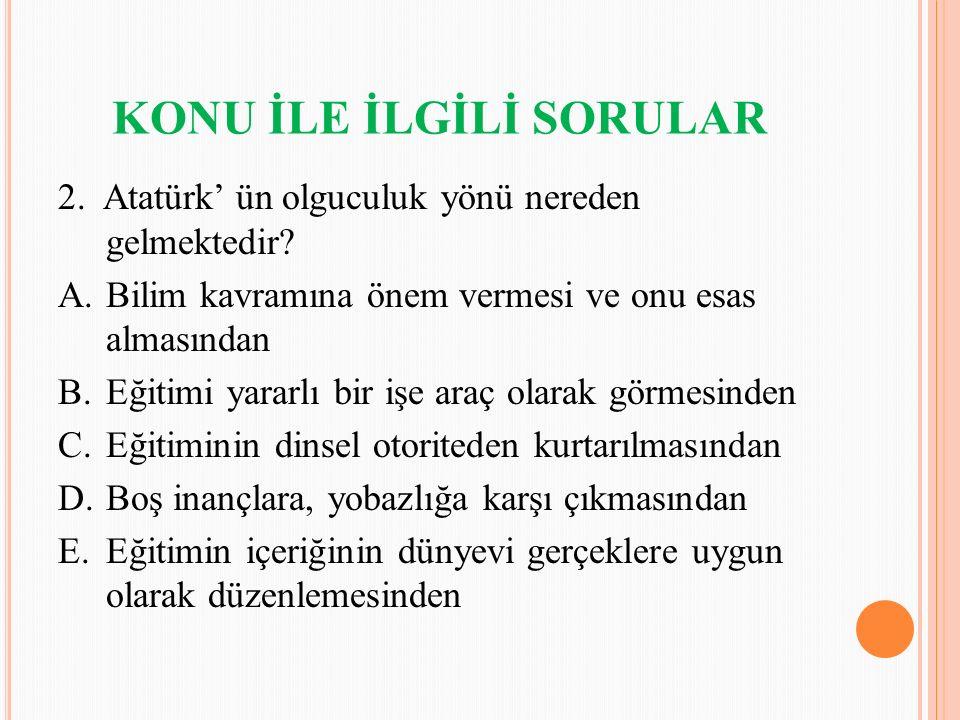 KONU İLE İLGİLİ SORULAR 2. Atatürk' ün olguculuk yönü nereden gelmektedir? A.Bilim kavramına önem vermesi ve onu esas almasından B.Eğitimi yararlı bir