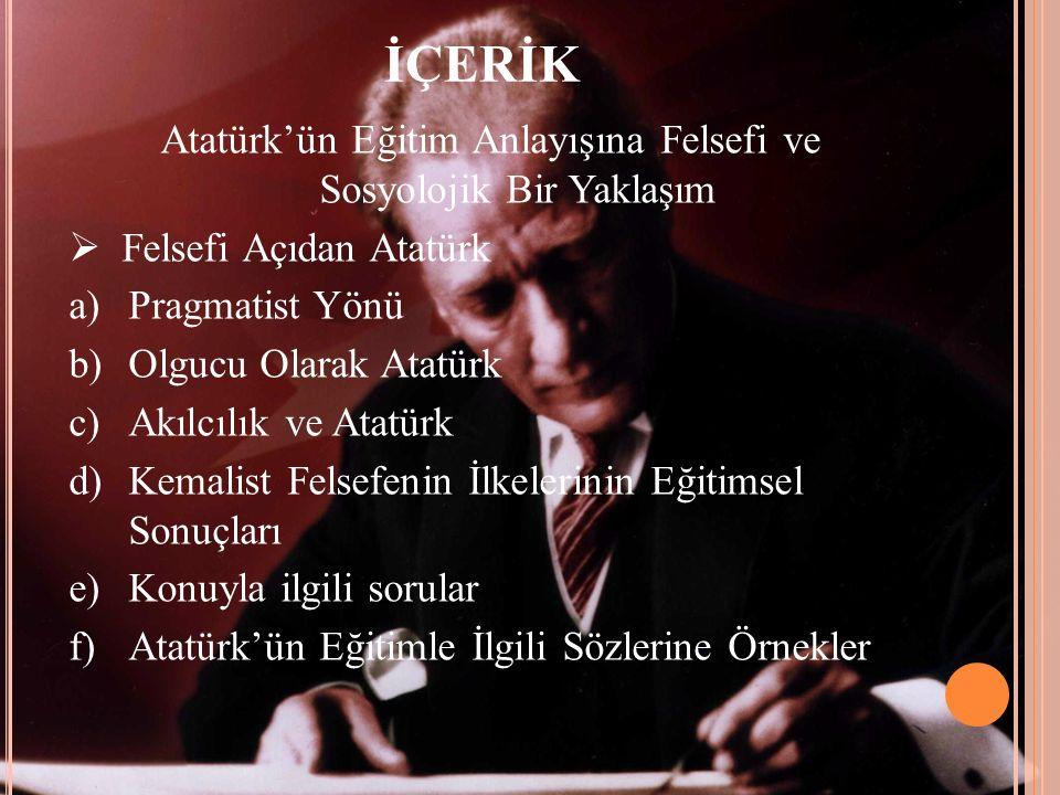 İÇERİK Atatürk'ün Eğitim Anlayışına Felsefi ve Sosyolojik Bir Yaklaşım  Felsefi Açıdan Atatürk a)Pragmatist Yönü b)Olgucu Olarak Atatürk c)Akılcılık