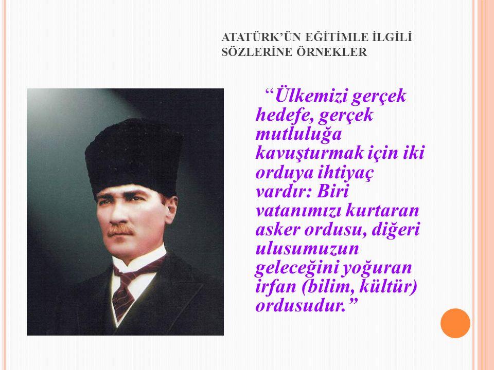 """""""Ülkemizi gerçek hedefe, gerçek mutluluğa kavuşturmak için iki orduya ihtiyaç vardır: Biri vatanımızı kurtaran asker ordusu, diğeri ulusumuzun geleceğ"""