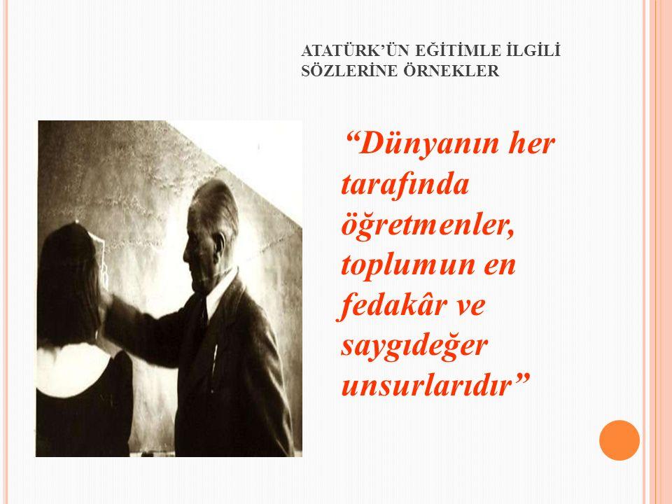 """""""Dünyanın her tarafında öğretmenler, toplumun en fedakâr ve saygıdeğer unsurlarıdır"""" ATATÜRK'ÜN EĞİTİMLE İLGİLİ SÖZLERİNE ÖRNEKLER"""