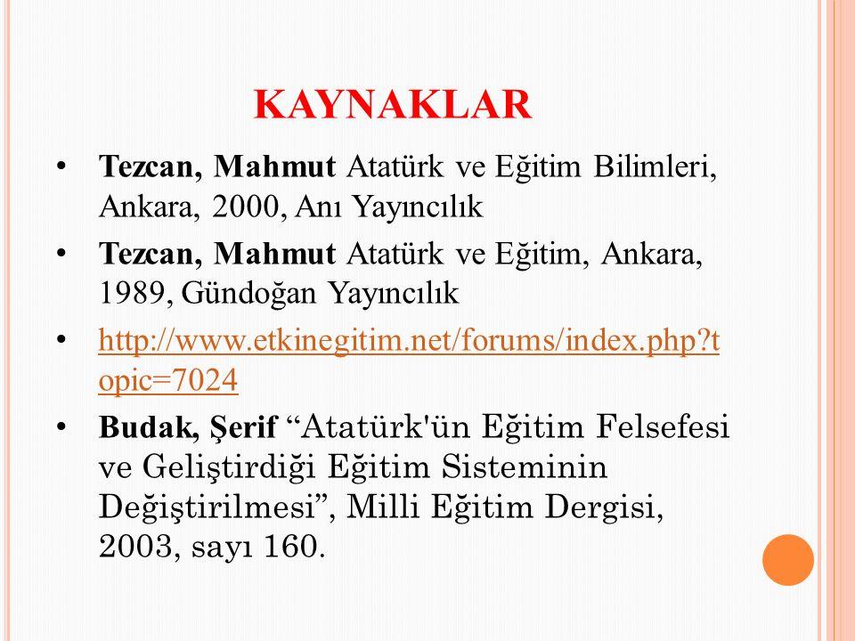 KAYNAKLAR Tezcan, Mahmut Atatürk ve Eğitim Bilimleri, Ankara, 2000, Anı Yayıncılık Tezcan, Mahmut Atatürk ve Eğitim, Ankara, 1989, Gündoğan Yayıncılık http://www.etkinegitim.net/forums/index.php t opic=7024 http://www.etkinegitim.net/forums/index.php t opic=7024 Budak, Şerif Atatürk ün Eğitim Felsefesi ve Geliştirdiği Eğitim Sisteminin Değiştirilmesi , Milli Eğitim Dergisi, 2003, sayı 160.