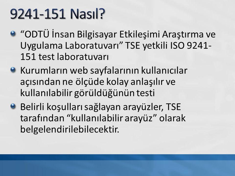 ODTÜ İnsan Bilgisayar Etkileşimi Araştırma ve Uygulama Laboratuvarı TSE yetkili ISO 9241- 151 test laboratuvarı Kurumların web sayfalarının kullanıcılar açısından ne ölçüde kolay anlaşılır ve kullanılabilir görüldüğünün testi Belirli koşulları sağlayan arayüzler, TSE tarafından kullanılabilir arayüz olarak belgelendirilebilecektir.