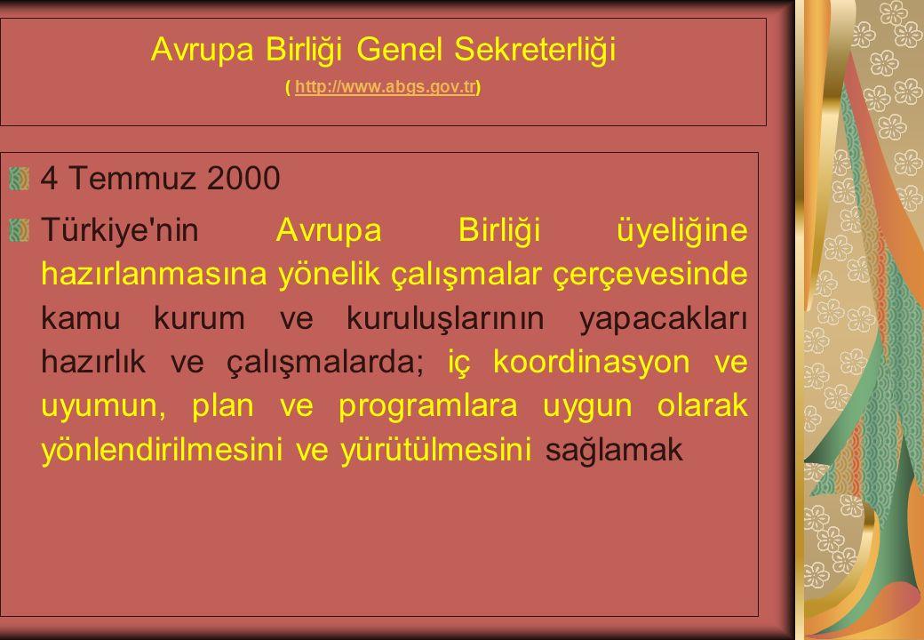 Avrupa Birliği Genel Sekreterliği ( http://www.abgs.gov.tr)http://www.abgs.gov.tr 4 Temmuz 2000 Türkiye nin Avrupa Birliği üyeliğine hazırlanmasına yönelik çalışmalar çerçevesinde kamu kurum ve kuruluşlarının yapacakları hazırlık ve çalışmalarda; iç koordinasyon ve uyumun, plan ve programlara uygun olarak yönlendirilmesini ve yürütülmesini sağlamak