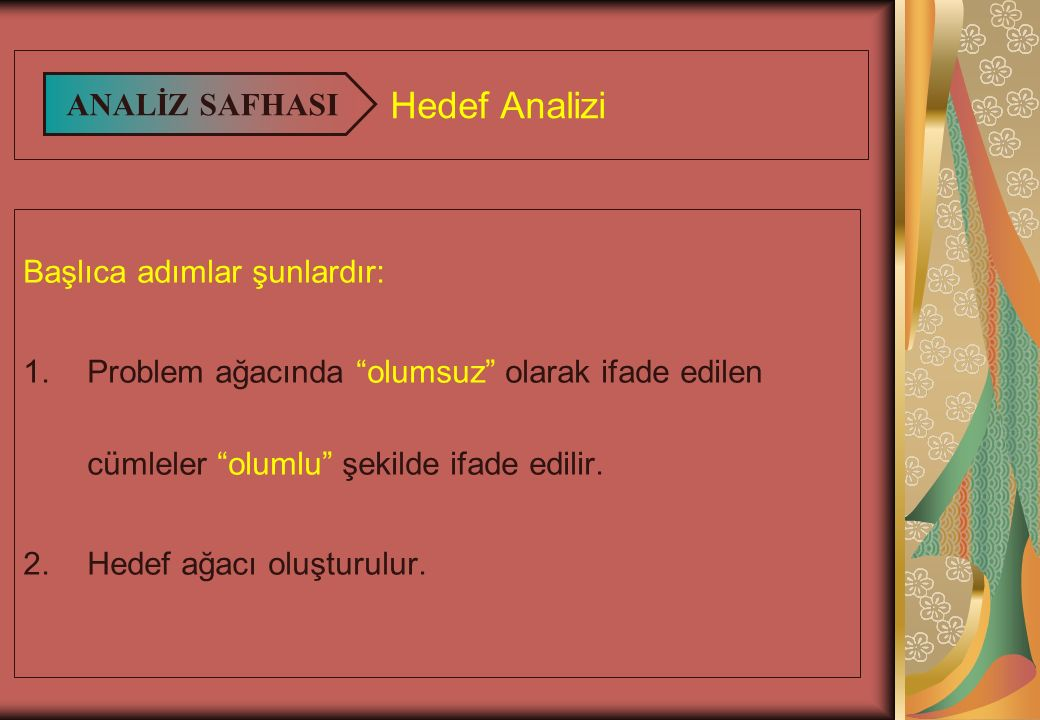 Hedef Analizi Başlıca adımlar şunlardır: 1.Problem ağacında olumsuz olarak ifade edilen cümleler olumlu şekilde ifade edilir.
