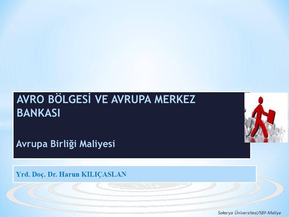 AVRO BÖLGESİ VE AVRUPA MERKEZ BANKASI Avrupa Birliği Maliyesi Sakarya Üniversitesi/SBF-Maliye Yrd. Doç. Dr. Harun KILIÇASLAN