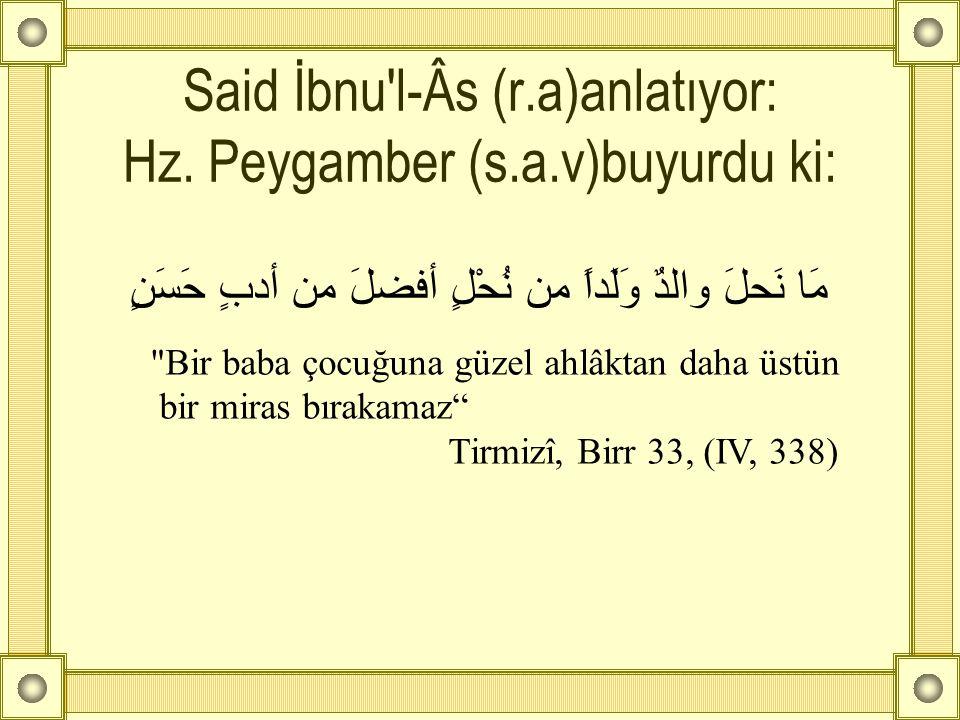 Said İbnu'l-Âs (r.a)anlatıyor: Hz. Peygamber (s.a.v)buyurdu ki: مَا نَحلَ والدٌ وَلَداً من نُحْلٍ أفضلَ من أدبٍ حَسَنٍ