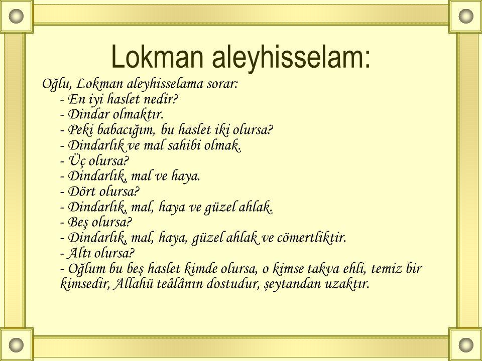 Lokman aleyhisselam: Oğlu, Lokman aleyhisselama sorar: - En iyi haslet nedir? - Dindar olmaktır. - Peki babacığım, bu haslet iki olursa? - Dindarlık v