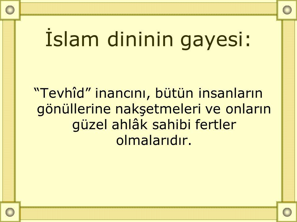 """İslam dininin gayesi: """"Tevhîd"""" inancını, bütün insanların gönüllerine nakşetmeleri ve onların güzel ahlâk sahibi fertler olmalarıdır."""