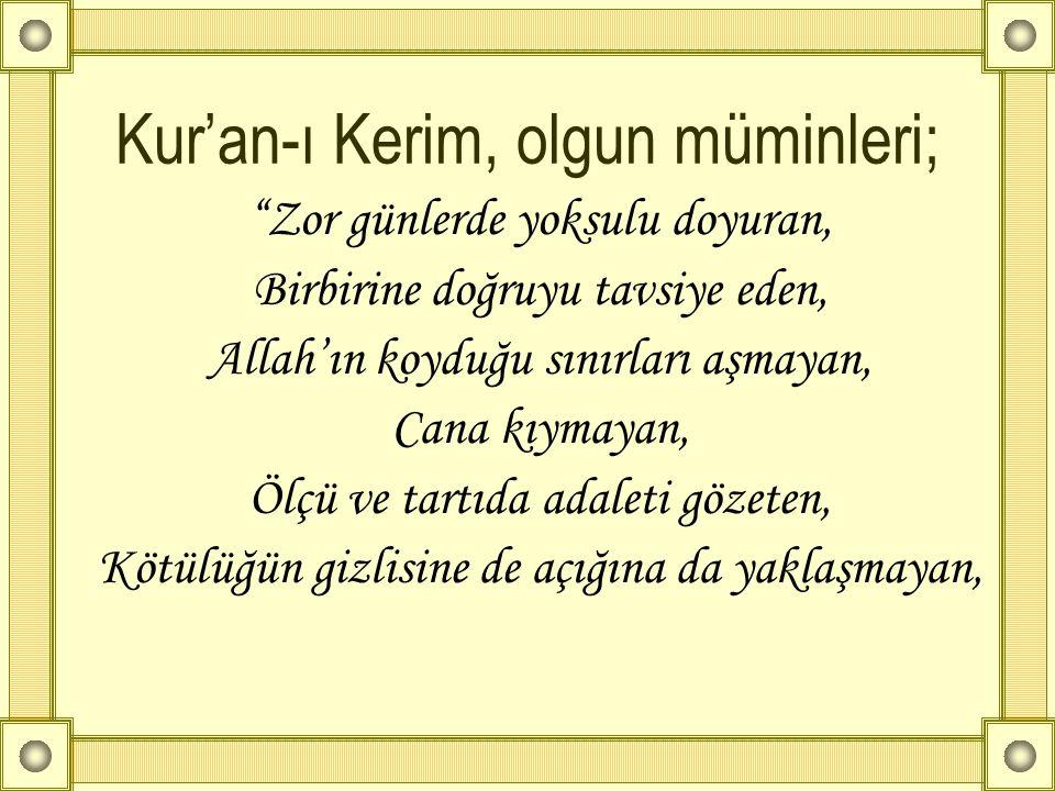 """Kur'an-ı Kerim, olgun müminleri; """"Zor günlerde yoksulu doyuran, Birbirine doğruyu tavsiye eden, Allah'ın koyduğu sınırları aşmayan, Cana kıymayan, Ölç"""