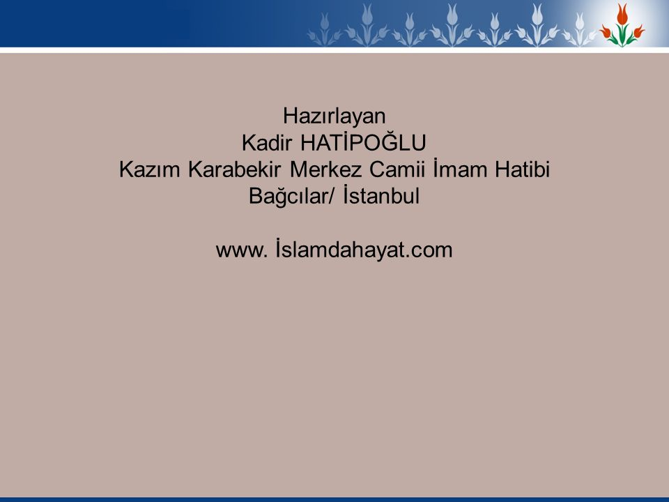 Hazırlayan Kadir HATİPOĞLU Kazım Karabekir Merkez Camii İmam Hatibi Bağcılar/ İstanbul www. İslamdahayat.com