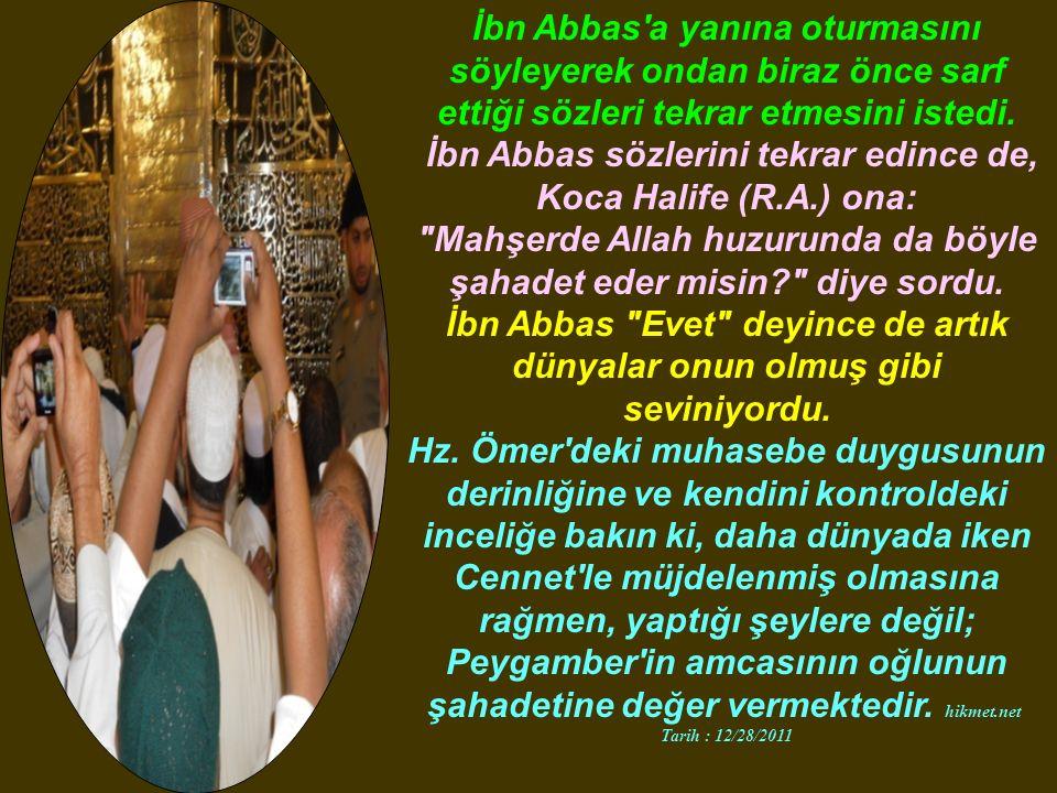 İbn Abbas a yanına oturmasını söyleyerek ondan biraz önce sarf ettiği sözleri tekrar etmesini istedi.