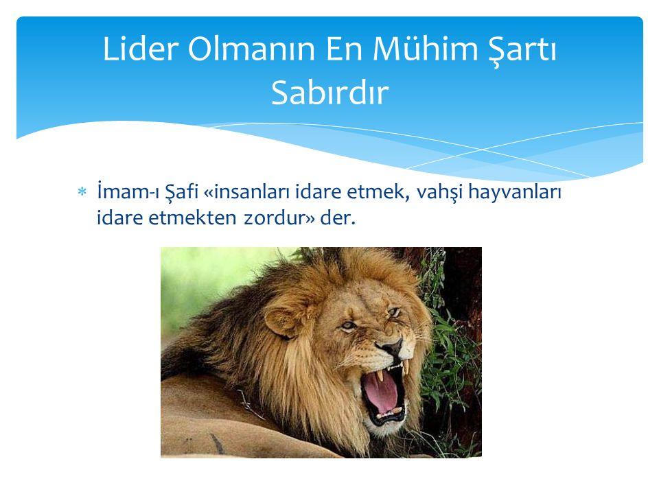  İmam-ı Şafi «insanları idare etmek, vahşi hayvanları idare etmekten zordur» der. Lider Olmanın En Mühim Şartı Sabırdır