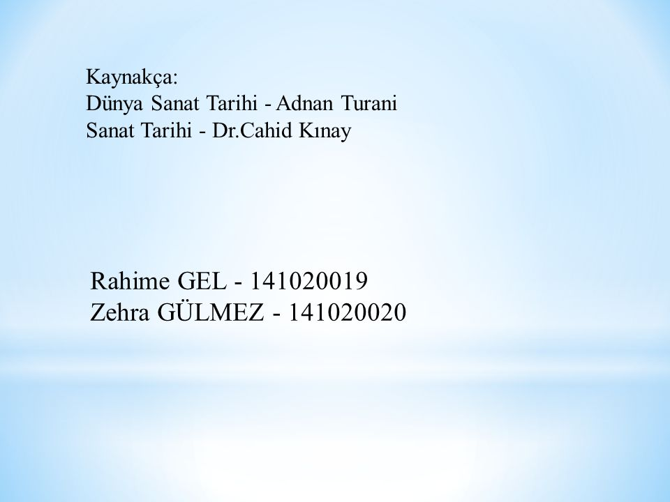 Kaynakça: Dünya Sanat Tarihi - Adnan Turani Sanat Tarihi - Dr.Cahid Kınay Rahime GEL - 141020019 Zehra GÜLMEZ - 141020020