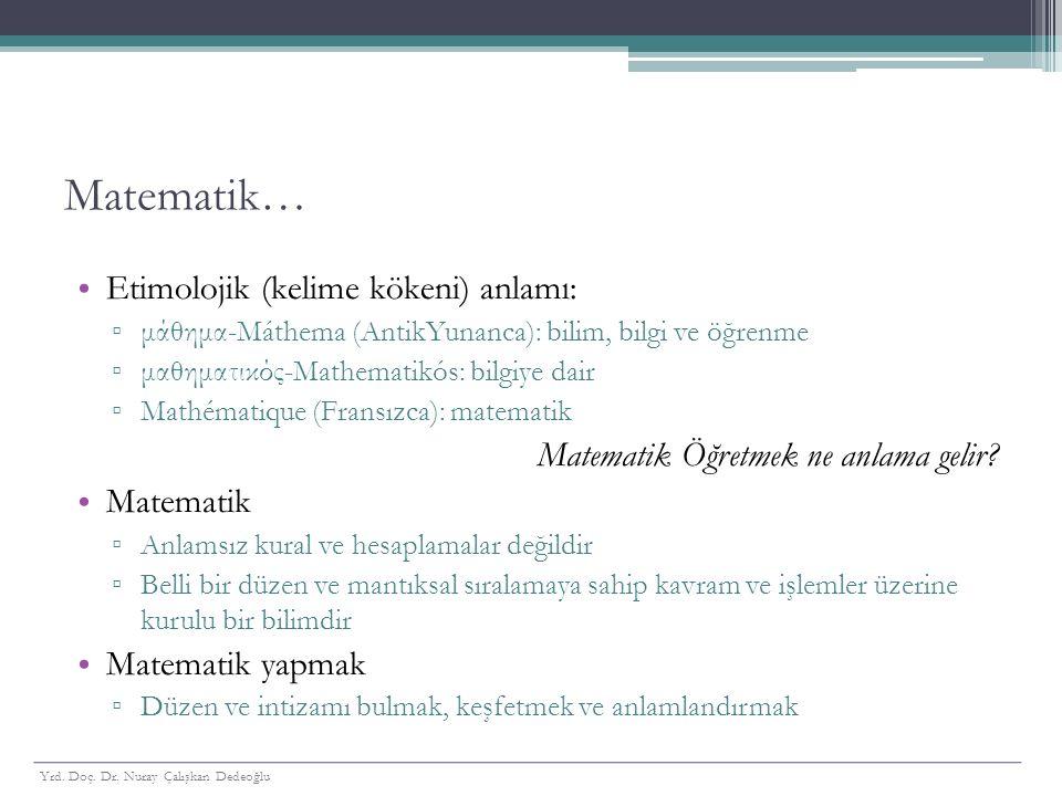 Matematik… Etimolojik (kelime kökeni) anlamı: ▫ μάθημα-Máthema (AntikYunanca): bilim, bilgi ve öğrenme ▫ μαθηματικός-Mathematikós: bilgiye dair ▫ Math