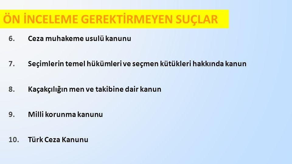 ÖN İNCELEME GEREKTİRMEYEN SUÇLAR 6.Ceza muhakeme usulü kanunu 7.Seçimlerin temel hükümleri ve seçmen kütükleri hakkında kanun 8.Kaçakçılığın men ve takibine dair kanun 9.Milli korunma kanunu 10.Türk Ceza Kanunu