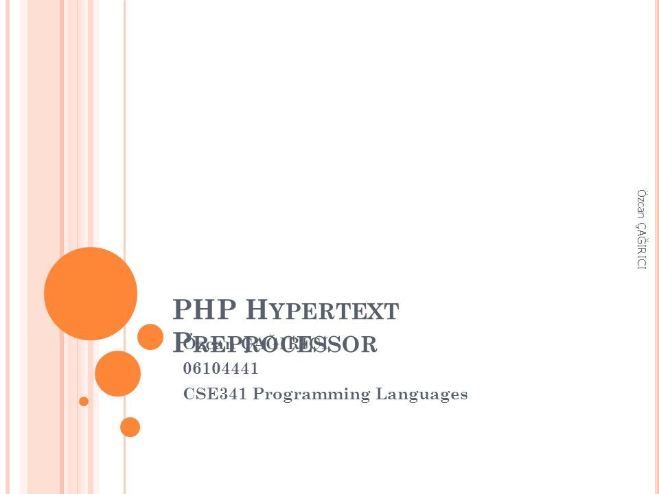 PHP H YPERTEXT P REPROCESSOR Özcan ÇAĞIRICI 06104441 CSE341 Programming Languages Özcan ÇAĞIRICI