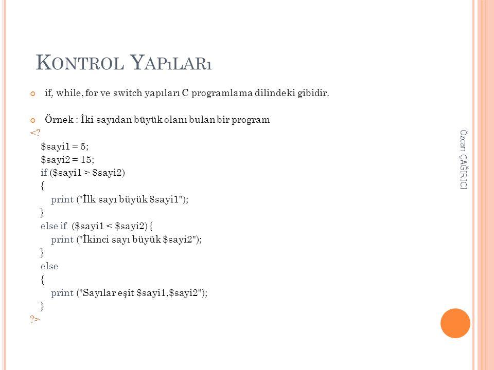 K ONTROL Y APıLARı if, while, for ve switch yapıları C programlama dilindeki gibidir. Örnek : İki sayıdan büyük olanı bulan bir program <? $sayi1 = 5;