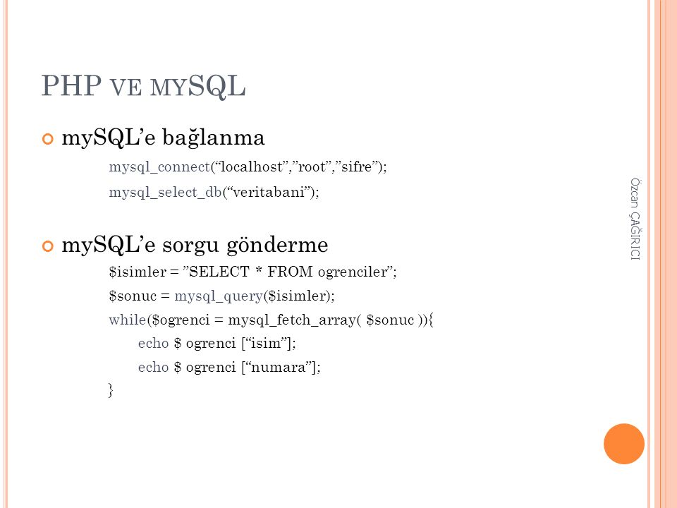 PHP VE MY SQL mySQL'e bağlanma mysql_connect( localhost , root , sifre ); mysql_select_db( veritabani ); mySQL'e sorgu gönderme $isimler = SELECT * FROM ogrenciler ; $sonuc = mysql_query($isimler); while($ogrenci = mysql_fetch_array( $sonuc )){ echo $ ogrenci [ isim ]; echo $ ogrenci [ numara ]; } Özcan ÇAĞIRICI