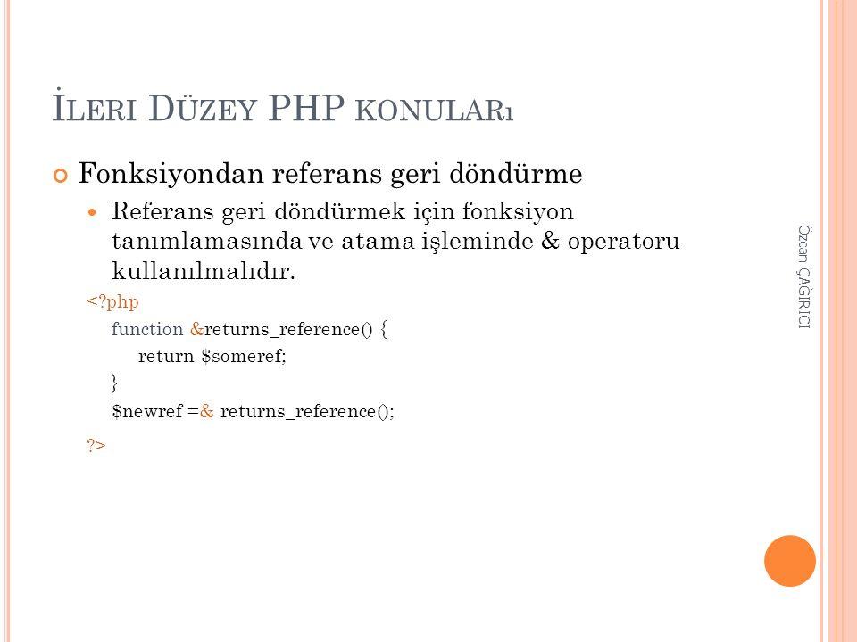 İ LERI D ÜZEY PHP KONULARı Fonksiyondan referans geri döndürme Referans geri döndürmek için fonksiyon tanımlamasında ve atama işleminde & operatoru ku