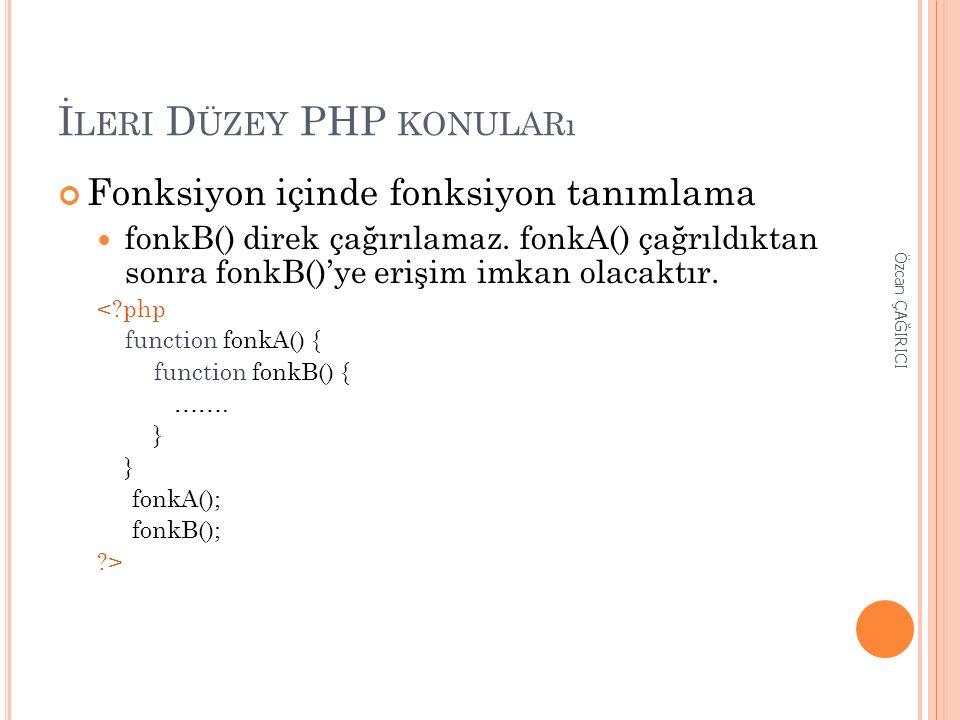 İ LERI D ÜZEY PHP KONULARı Fonksiyon içinde fonksiyon tanımlama fonkB() direk çağırılamaz. fonkA() çağrıldıktan sonra fonkB()'ye erişim imkan olacaktı