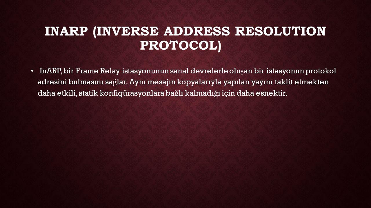 INARP (INVERSE ADDRESS RESOLUTION PROTOCOL) InARP, bir Frame Relay istasyonunun sanal devrelerle olu ş an bir istasyonun protokol adresini bulmasını s