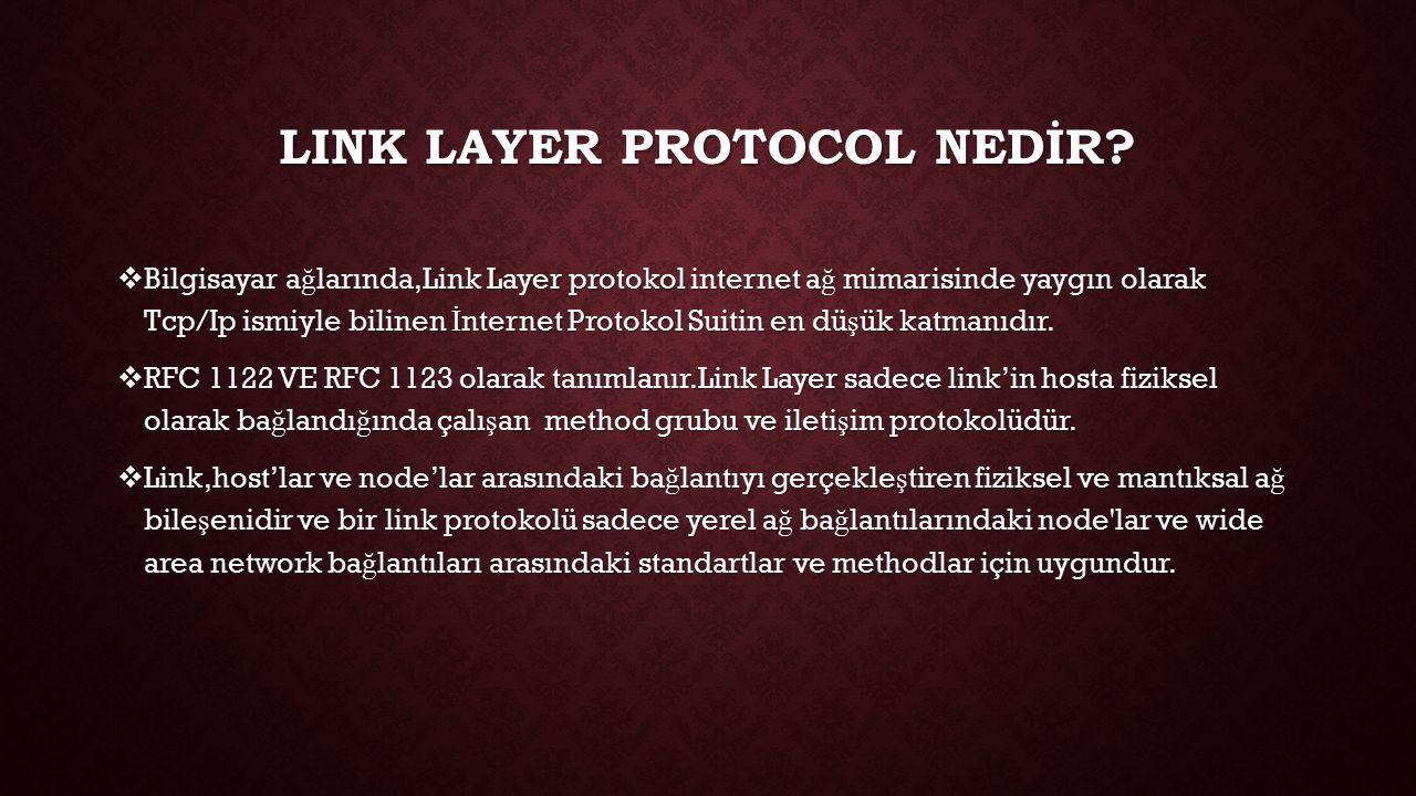 LINK LAYER PROTOCOL NEDİR?  Bilgisayar a ğ larında,Link Layer protokol internet a ğ mimarisinde yaygın olarak Tcp/Ip ismiyle bilinen İ nternet Protok