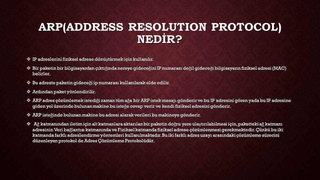 ARP() NEDİR? ARP(ADDRESS RESOLUTION PROTOCOL) NEDİR?  IP adreslerini fiziksel adrese dönü ş türmek için kullanılır.  Bir paketin bir bilgisayardan ç